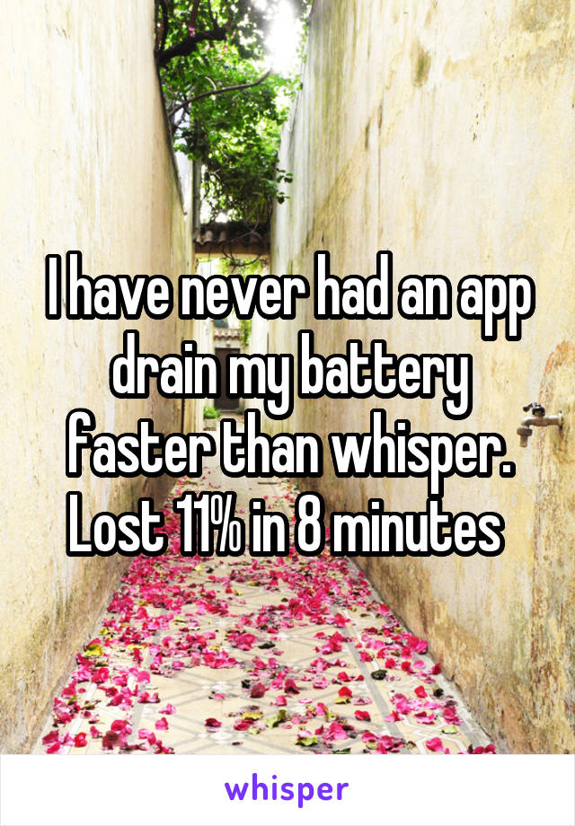 I have never had an app drain my battery faster than whisper. Lost 11% in 8 minutes