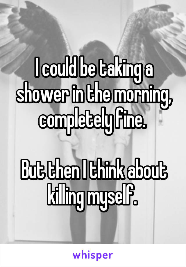 I could be taking a shower in the morning, completely fine.   But then I think about killing myself.