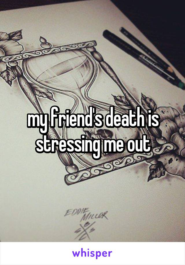 my friend's death is stressing me out