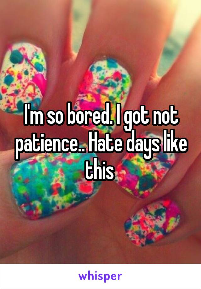 I'm so bored. I got not patience.. Hate days like this