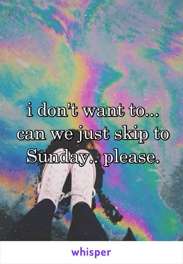 i don't want to... can we just skip to Sunday.. please.