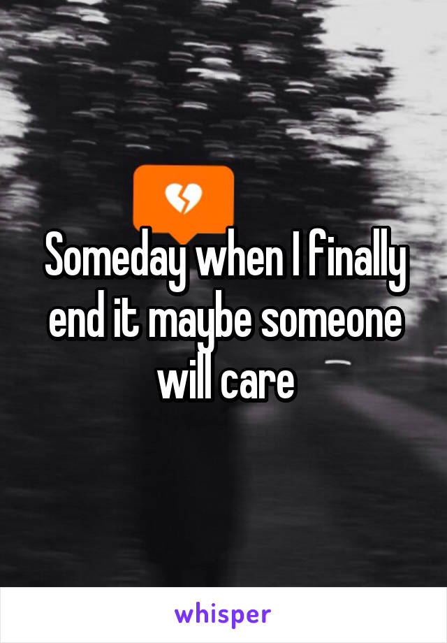 Someday when I finally end it maybe someone will care