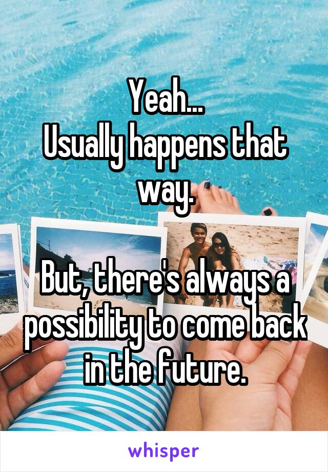 Yeah... Usually happens that way.  But, there's always a possibility to come back in the future.