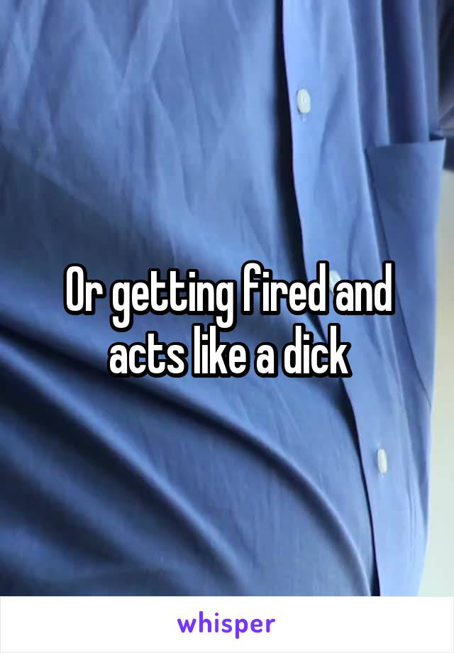 Or getting fired and acts like a dick