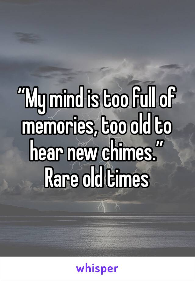 """""""My mind is too full of memories, too old to hear new chimes."""" Rare old times"""