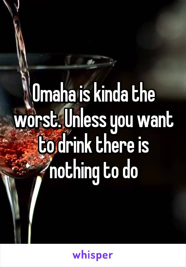 Omaha is kinda the worst. Unless you want to drink there is nothing to do