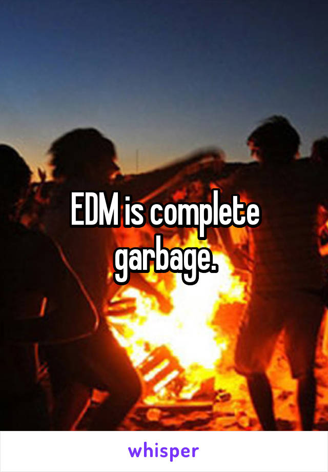 EDM is complete garbage.