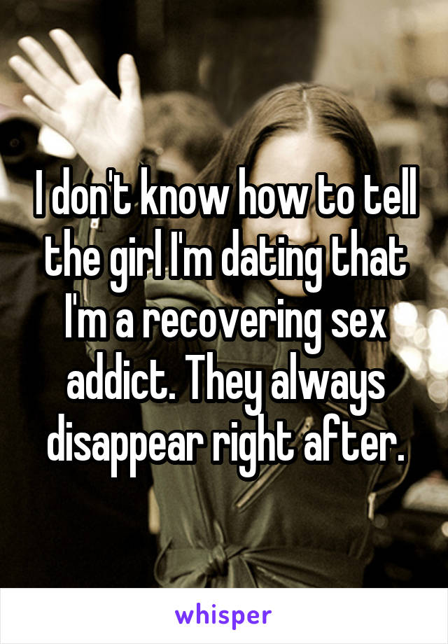 I don't know how to tell the girl I'm dating that I'm a recovering sex addict. They always disappear right after.