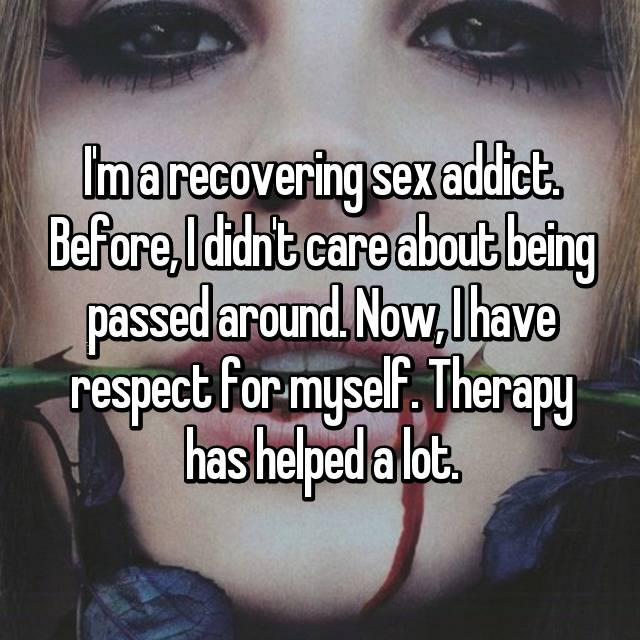 I'm a recovering sex addict. Before, I didn't care about being passed around. Now, I have respect for myself. Therapy has helped a lot.