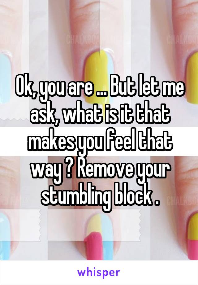 Ok, you are ... But let me ask, what is it that makes you feel that way ? Remove your stumbling block .