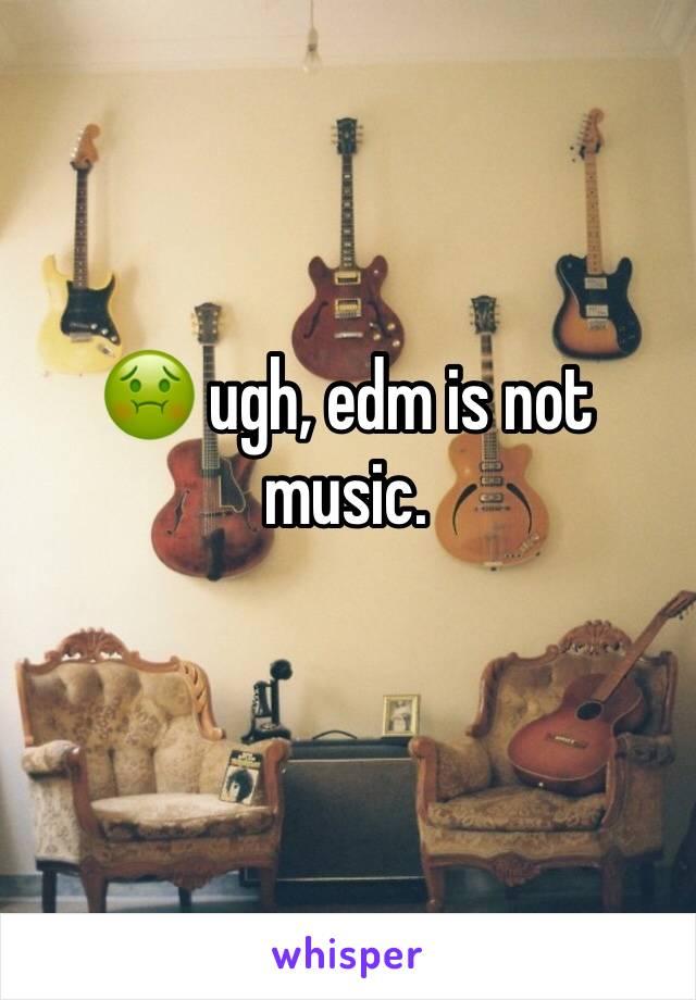 🤢 ugh, edm is not music.