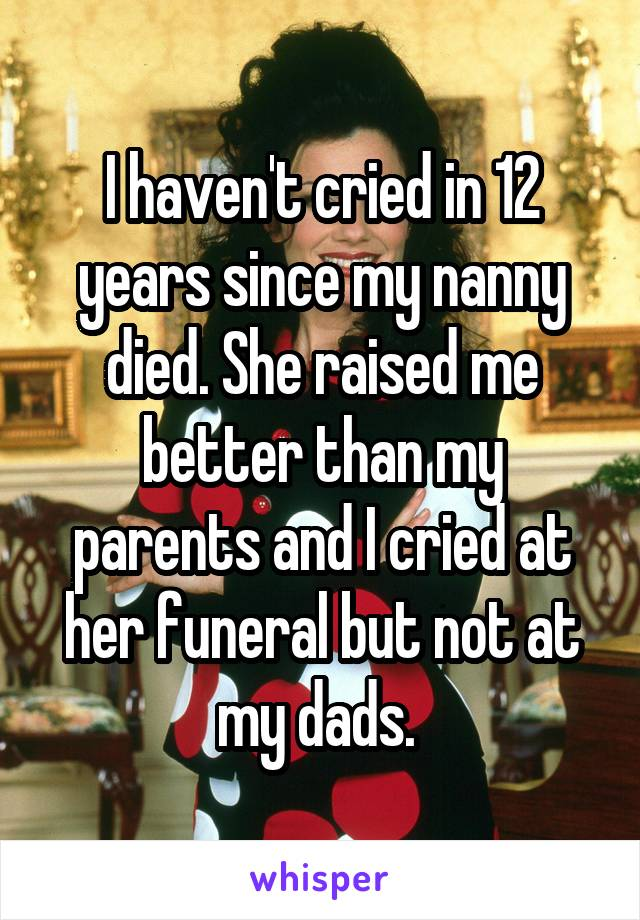 I haven't cried in 12 years since my nanny died. She raised me better than my parents and I cried at her funeral but not at my dads.