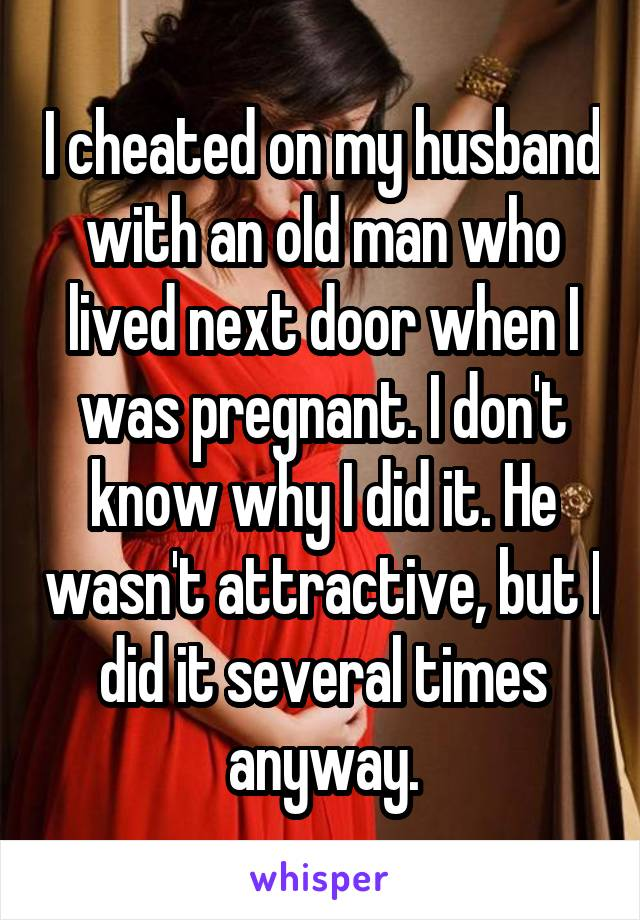 I cheated on my husband with an old man who lived next door when I was pregnant. I don't know why I did it. He wasn't attractive, but I did it several times anyway.