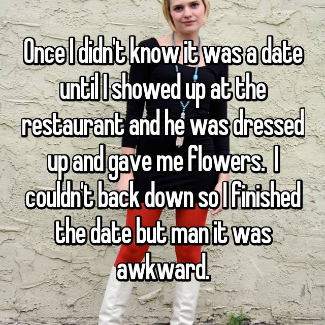 Once I didn't know it was a date until I showed up at the restaurant and he was dressed up and gave me flowers.  I couldn't back down so I finished the date but man it was awkward.