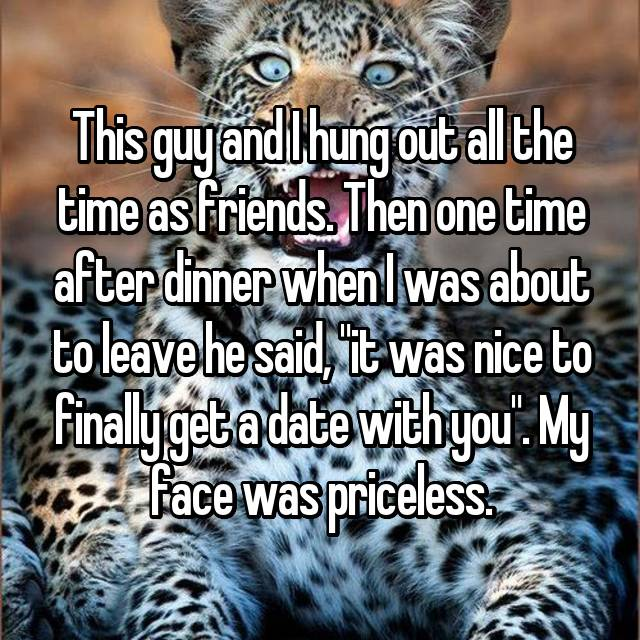 """This guy and I hung out all the time as friends. Then one time after dinner when I was about to leave he said, """"it was nice to finally get a date with you"""". My face was priceless."""