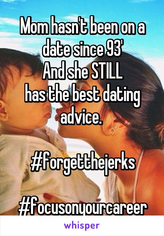 Mom hasn't been on a date since 93' And she STILL has the best dating advice.   #forgetthejerks  #focusonyourcareer