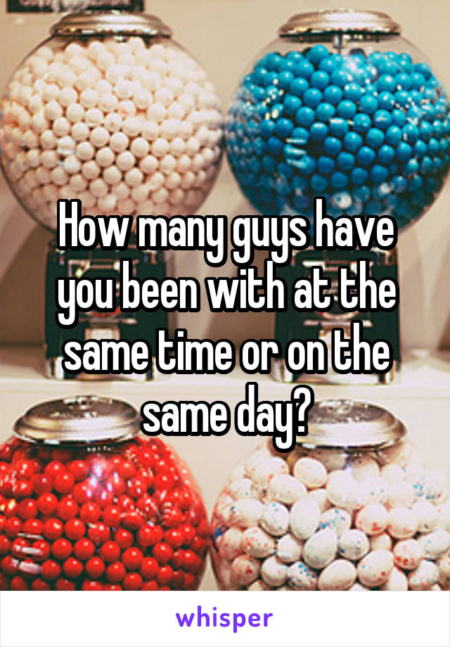 How many guys have you been with at the same time or on the same day?