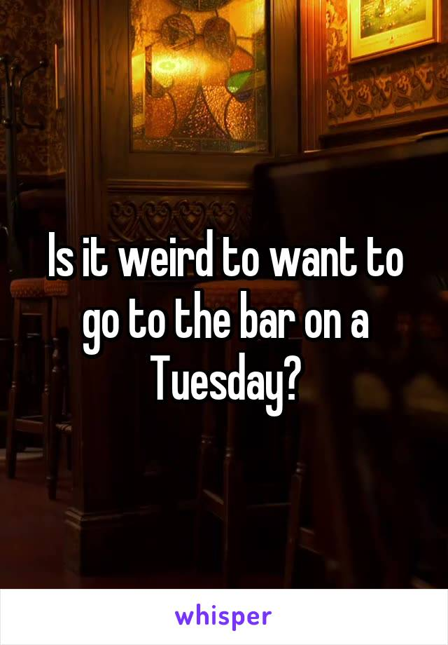 Is it weird to want to go to the bar on a Tuesday?