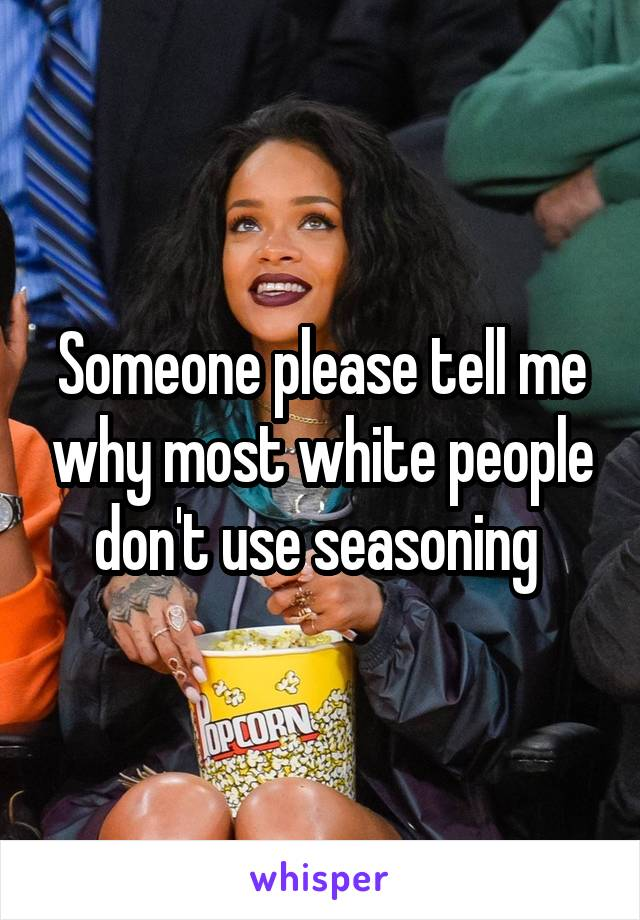 Someone please tell me why most white people don't use seasoning