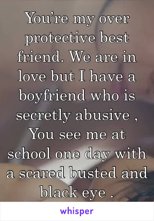 You're my over protective best friend. We are in love but I have a boyfriend who is secretly abusive , You see me at school one day with a scared busted and black eye .