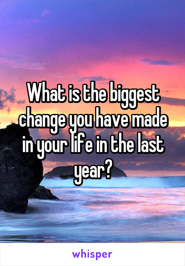 What is the biggest change you have made in your life in the last year?