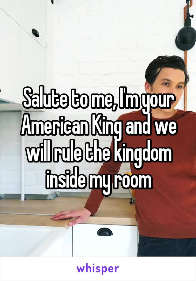 Salute to me, I'm your American King and we will rule the kingdom inside my room