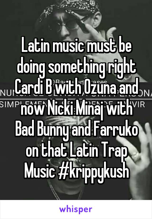 Latin music must be doing something right Cardi B with Ozuna and now Nicki Minaj with Bad Bunny and Farruko on that Latin Trap Music #krippykush