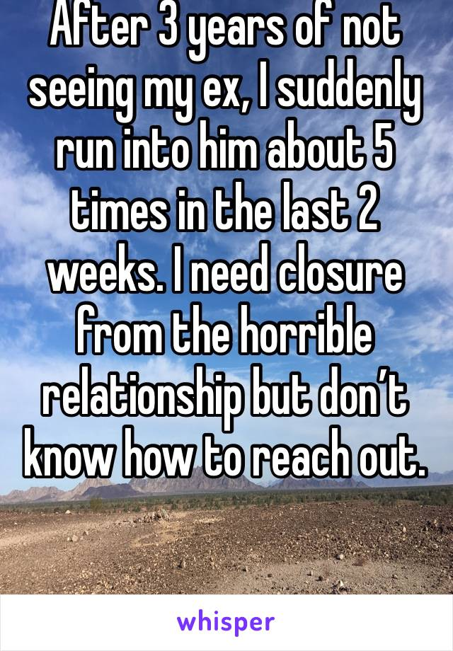 After 3 years of not seeing my ex, I suddenly run into him about 5 times in the last 2 weeks. I need closure from the horrible relationship but don't know how to reach out.