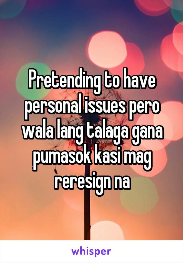 Pretending to have personal issues pero wala lang talaga gana pumasok kasi mag reresign na