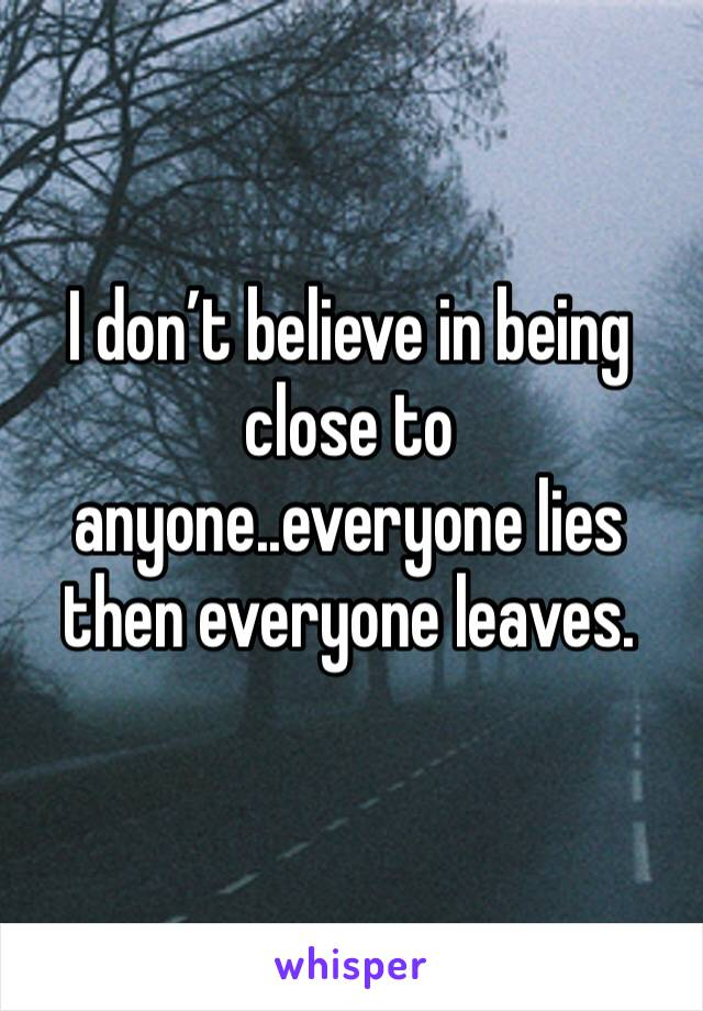 I don't believe in being close to anyone..everyone lies then everyone leaves.