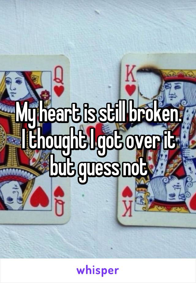 My heart is still broken. I thought I got over it but guess not