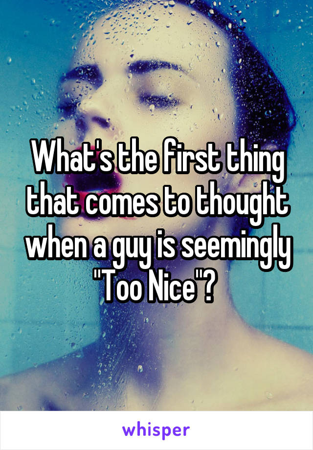 "What's the first thing that comes to thought when a guy is seemingly ""Too Nice""?"