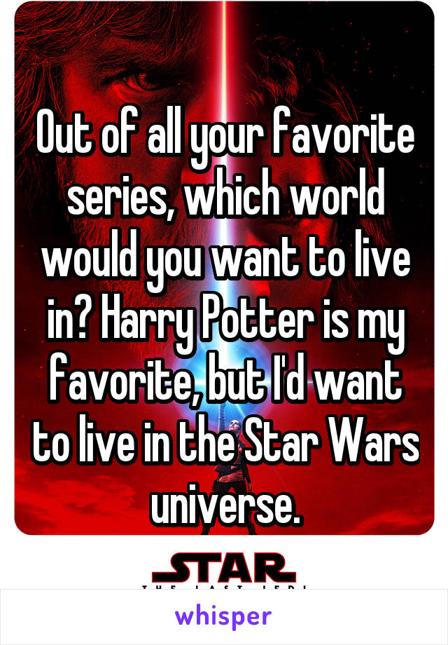 Out of all your favorite series, which world would you want to live in? Harry Potter is my favorite, but I'd want to live in the Star Wars universe.