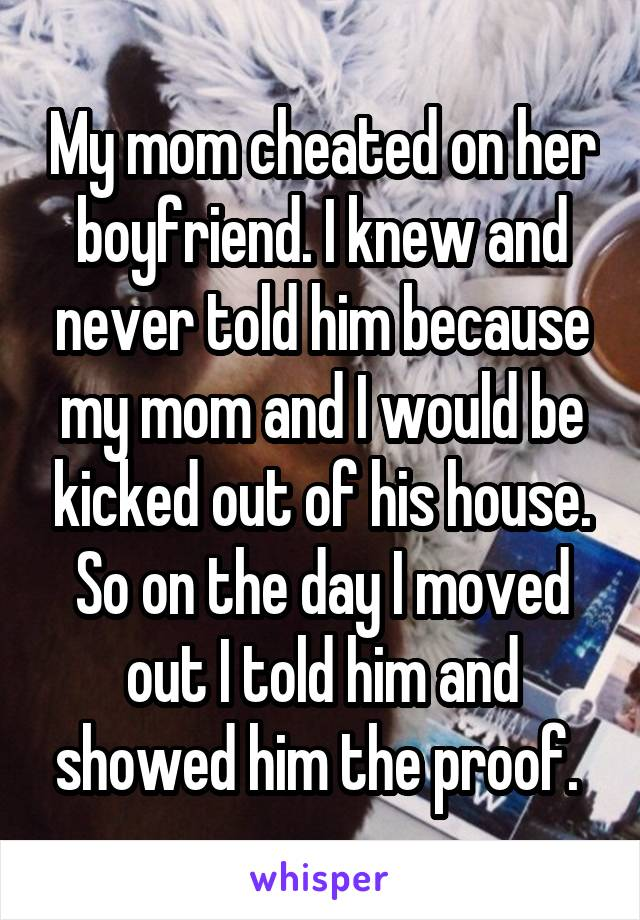 My mom cheated on her boyfriend. I knew and never told him because my mom and I would be kicked out of his house. So on the day I moved out I told him and showed him the proof.
