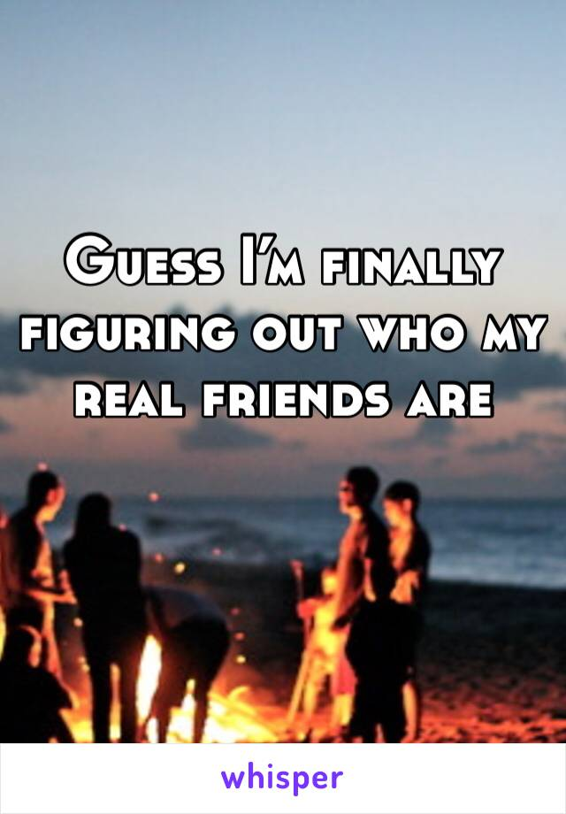 Guess I'm finally figuring out who my real friends are