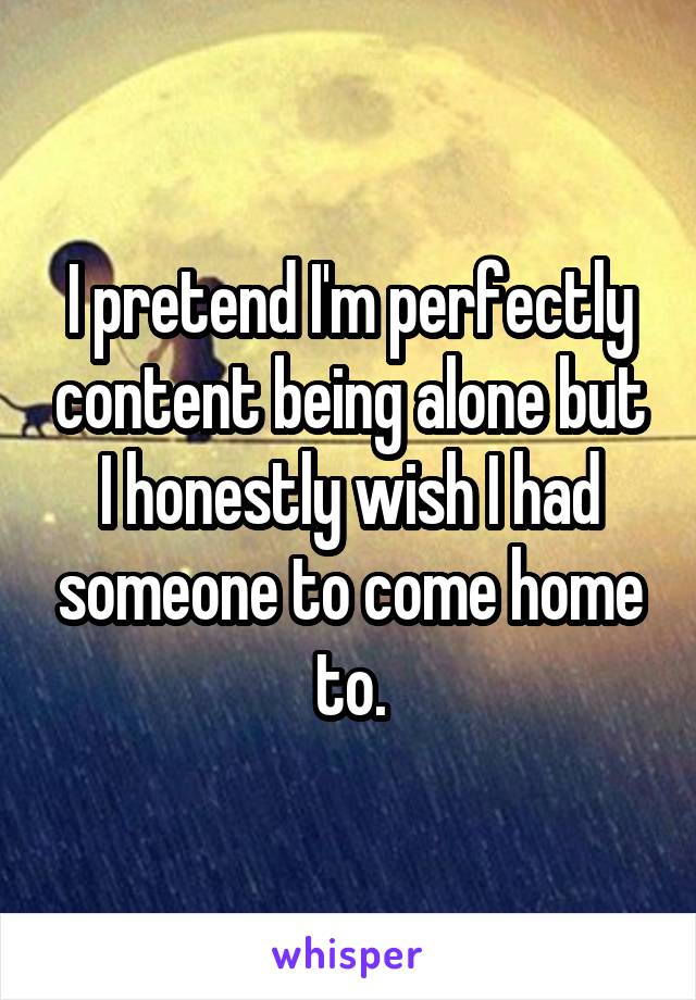 I pretend I'm perfectly content being alone but I honestly wish I had someone to come home to.
