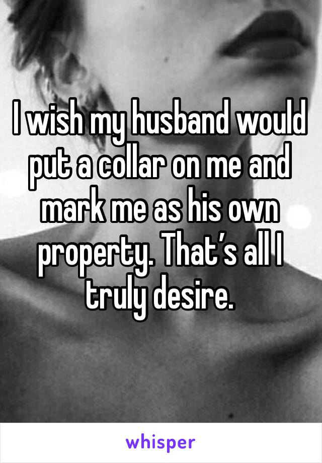 I wish my husband would put a collar on me and mark me as his own property. That's all I truly desire.