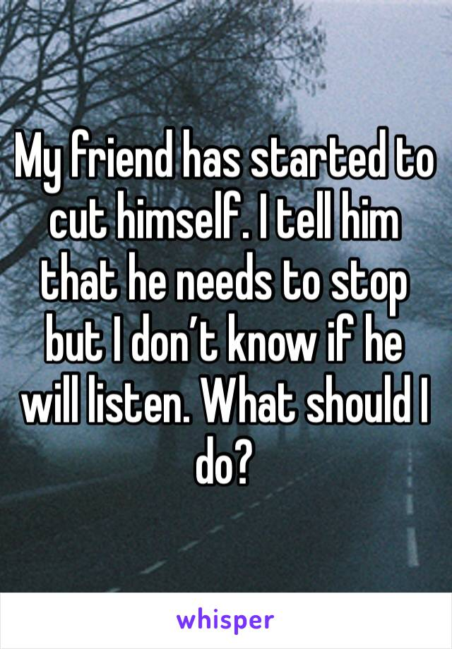 My friend has started to cut himself. I tell him that he needs to stop but I don't know if he will listen. What should I do?