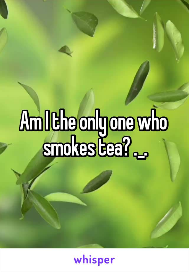 Am I the only one who  smokes tea? ._.