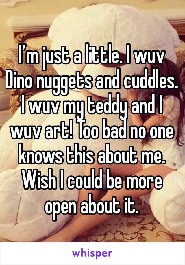 I'm just a little. I wuv Dino nuggets and cuddles. I wuv my teddy and I wuv art! Too bad no one knows this about me. Wish I could be more open about it.