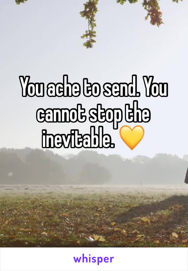 You ache to send. You cannot stop the inevitable. 💛