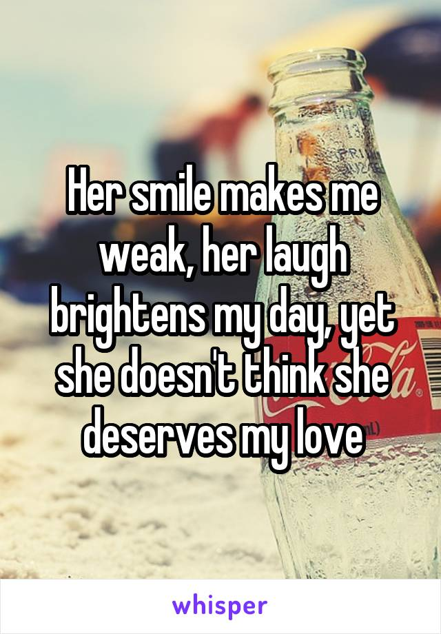Her smile makes me weak, her laugh brightens my day, yet she doesn't think she deserves my love