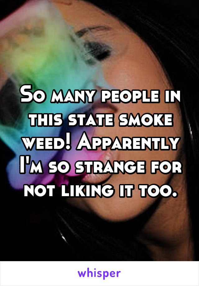 So many people in this state smoke weed! Apparently I'm so strange for not liking it too.