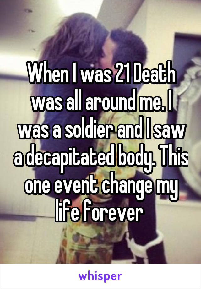 When I was 21 Death was all around me. I was a soldier and I saw a decapitated body. This one event change my life forever