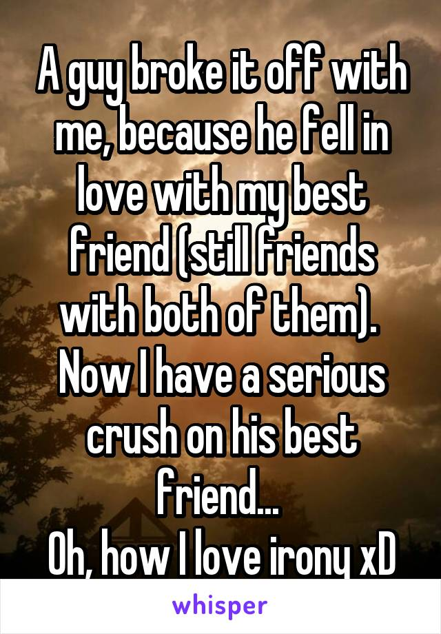 A guy broke it off with me, because he fell in love with my best friend (still friends with both of them).  Now I have a serious crush on his best friend...  Oh, how I love irony xD