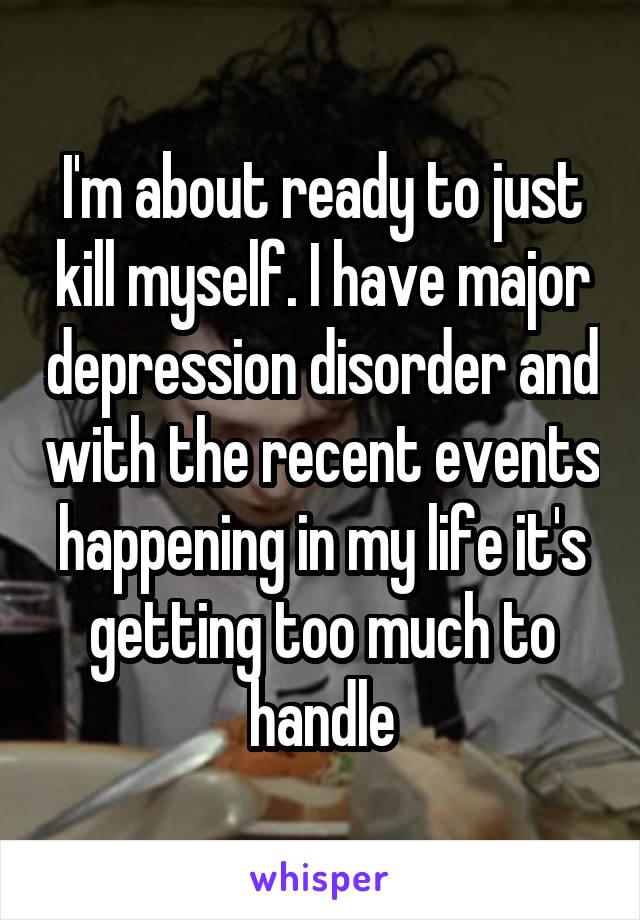 I'm about ready to just kill myself. I have major depression disorder and with the recent events happening in my life it's getting too much to handle