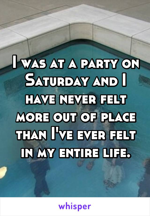 I was at a party on Saturday and I have never felt more out of place than I've ever felt in my entire life.
