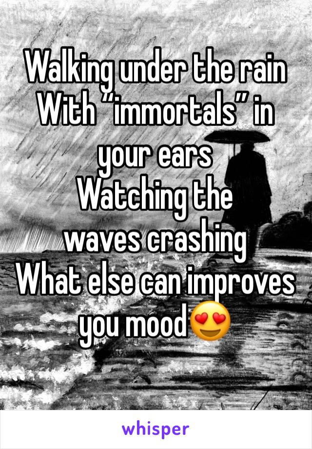 "Walking under the rain  With ""immortals"" in your ears  Watching the waves crashing  What else can improves you mood😍"