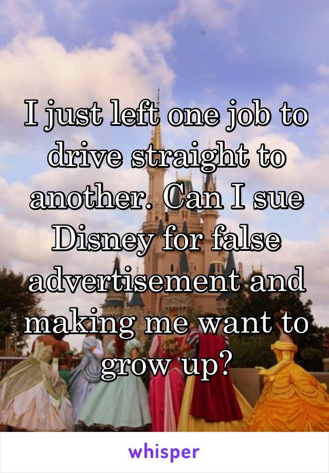 I just left one job to drive straight to another. Can I sue Disney for false advertisement and making me want to grow up?