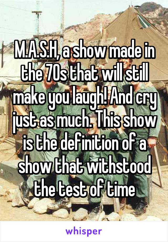 M.A.S.H, a show made in the 70s that will still make you laugh! And cry just as much. This show is the definition of a show that withstood the test of time